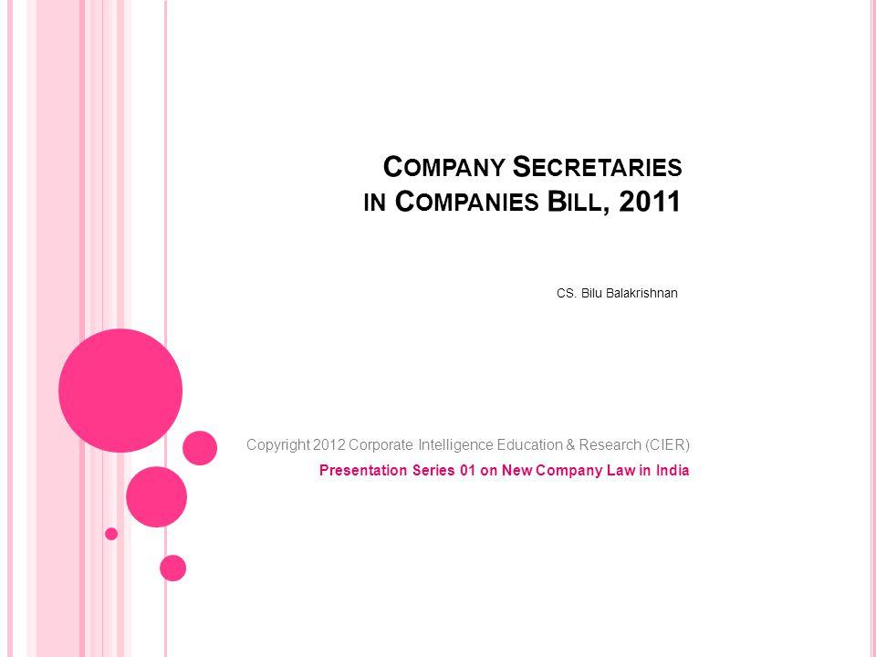 C OMPANY S ECRETARIES IN C OMPANIES B ILL, 2011 CS. Bilu Balakrishnan Copyright 2012 Corporate Intelligence Education & Research (CIER) Presentation S