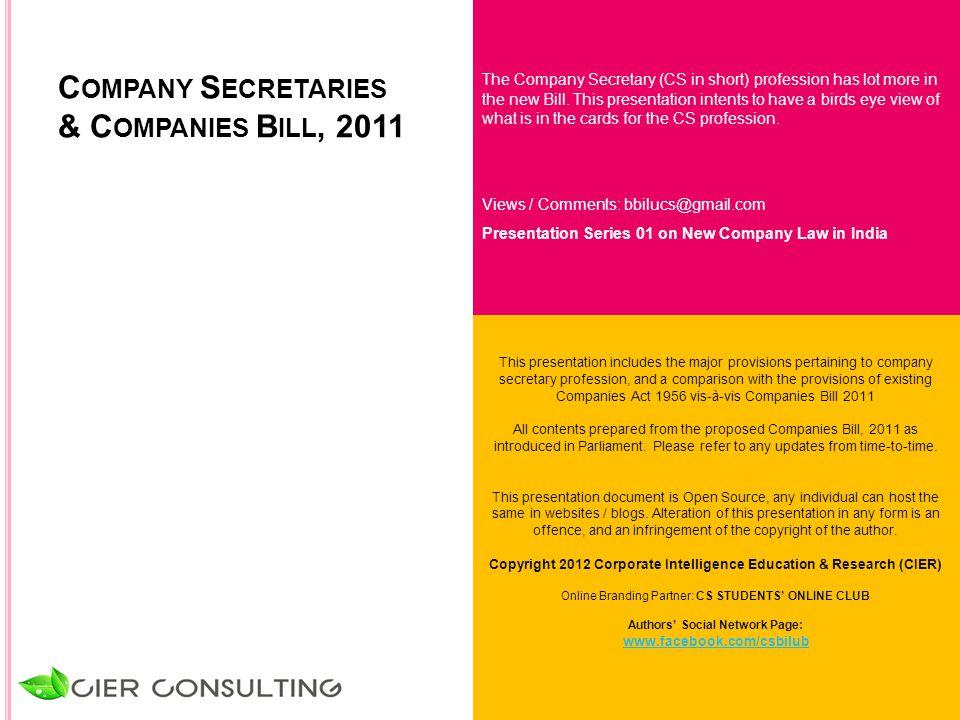 C OMPANY S ECRETARIES & C OMPANIES B ILL, 2011 The Company Secretary (CS in short) profession has lot more in the new Bill. This presentation intents