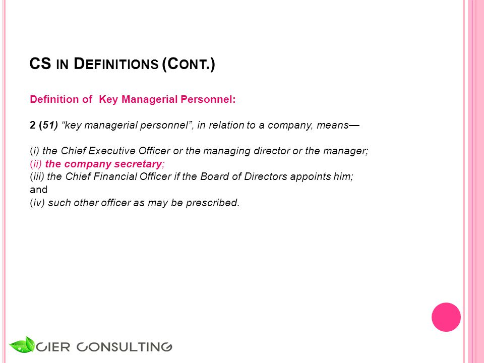 CS IN D EFINITIONS (C ONT.) Definition of Key Managerial Personnel: 2 (51) key managerial personnel , in relation to a company, means— (i) the Chief Executive Officer or the managing director or the manager; (ii) the company secretary; (iii) the Chief Financial Officer if the Board of Directors appoints him; and (iv) such other officer as may be prescribed.