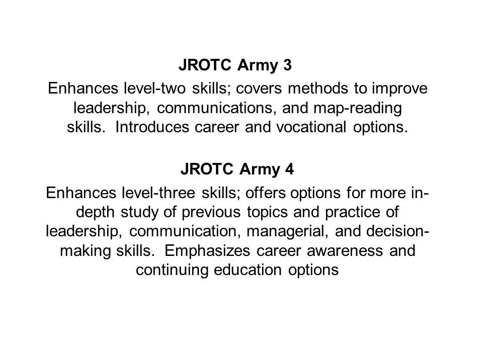JROTC Army 5 Enhances level-four skills; emphasis is placed on leadership, communication, decision-making, and critical thinking skills.