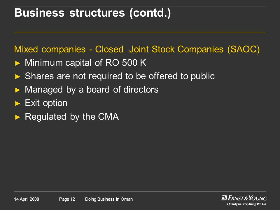 14 April 2008Doing Business in OmanPage 12 Business structures (contd.) Mixed companies - Closed Joint Stock Companies (SAOC) ► Minimum capital of RO 500 K ► Shares are not required to be offered to public ► Managed by a board of directors ► Exit option ► Regulated by the CMA
