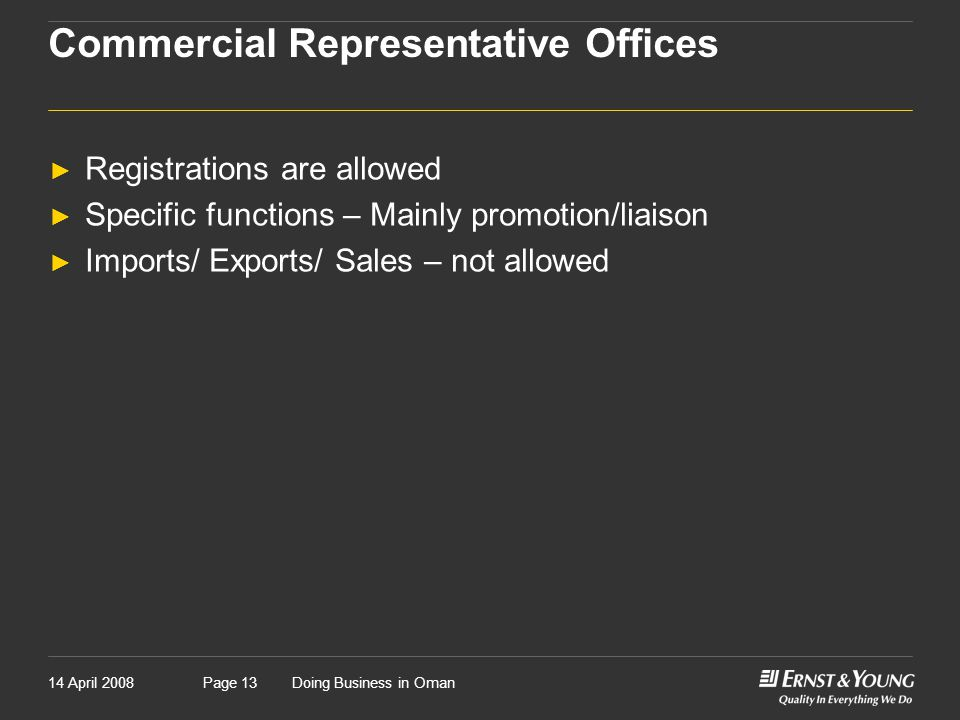 14 April 2008Doing Business in OmanPage 13 Commercial Representative Offices ► Registrations are allowed ► Specific functions – Mainly promotion/liaison ► Imports/ Exports/ Sales – not allowed