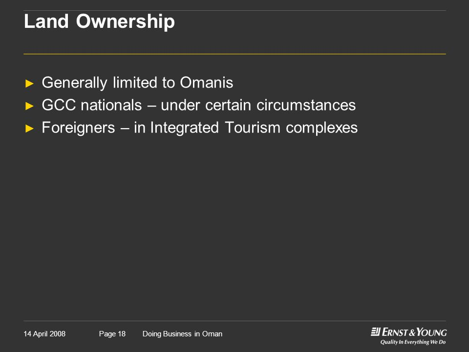 14 April 2008Doing Business in OmanPage 18 Land Ownership ► Generally limited to Omanis ► GCC nationals – under certain circumstances ► Foreigners – in Integrated Tourism complexes