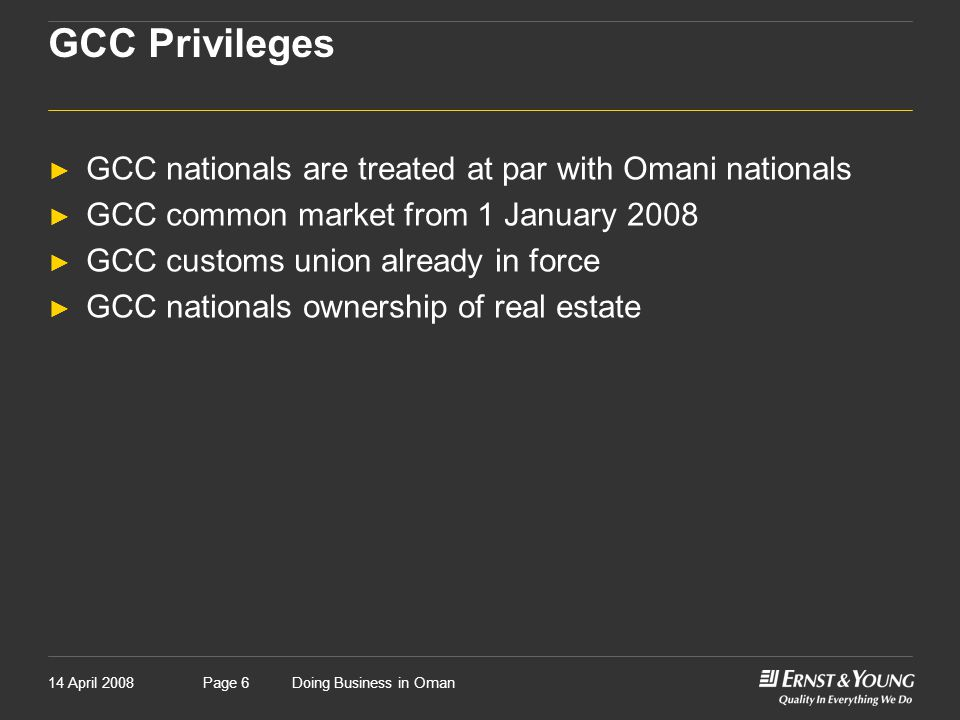 14 April 2008Doing Business in OmanPage 6 GCC Privileges ► GCC nationals are treated at par with Omani nationals ► GCC common market from 1 January 2008 ► GCC customs union already in force ► GCC nationals ownership of real estate