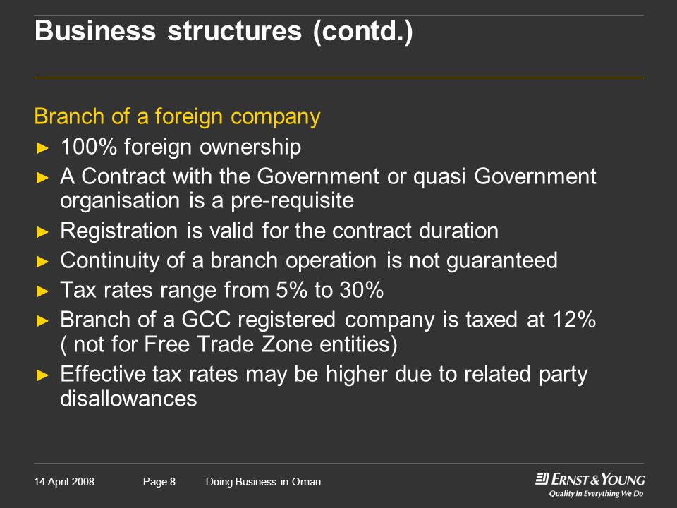 14 April 2008Doing Business in OmanPage 9 Business structures (contd.) Joint ventures ► Not a legal entity ► Taxable entity ► Not a consortium ► Share of profits is not taxable for partners ► Usually contract specific ► Liability of partners is unlimited