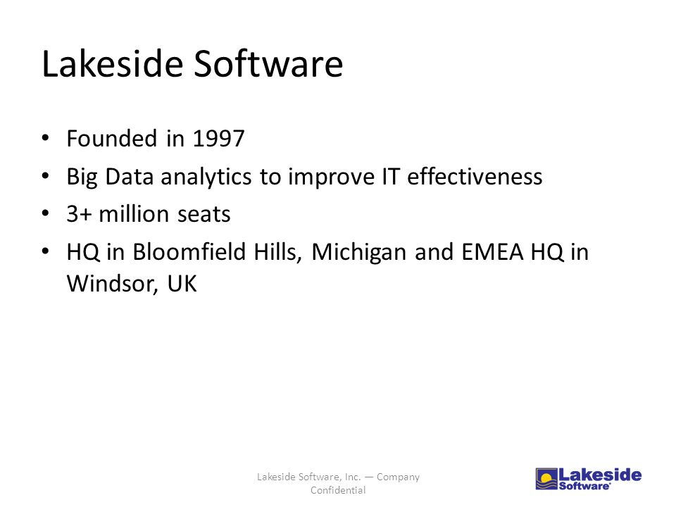 Lakeside Software Founded in 1997 Big Data analytics to improve IT effectiveness 3+ million seats HQ in Bloomfield Hills, Michigan and EMEA HQ in Windsor, UK Lakeside Software, Inc.