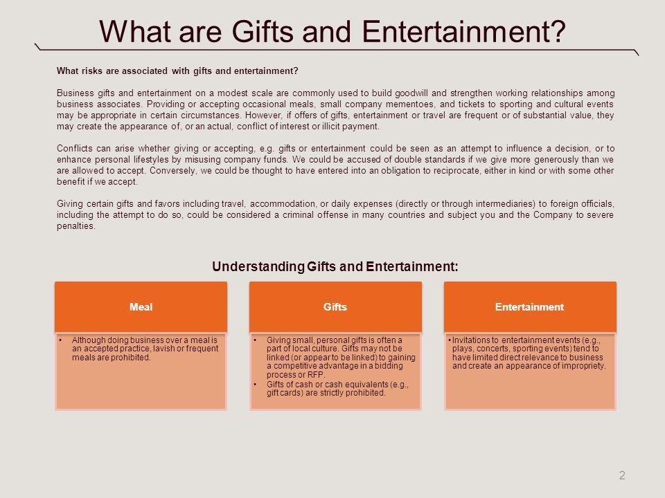 What are Gifts and Entertainment? 2 Understanding Gifts and Entertainment: Meal Although doing business over a meal is an accepted practice, lavish or