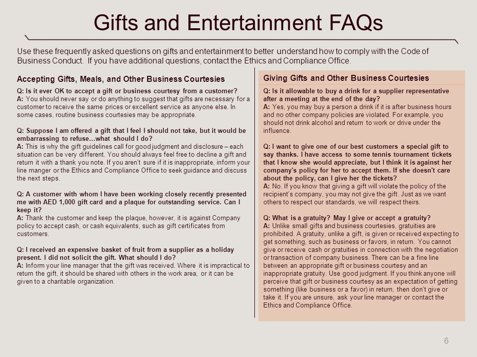 Gifts and Entertainment FAQs 6 Q: Is it ever OK to accept a gift or business courtesy from a customer? A: You should never say or do anything to sugge