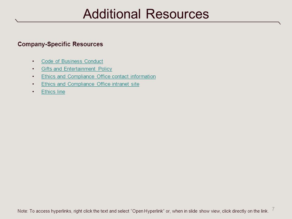 Additional Resources Company-Specific Resources Code of Business Conduct Gifts and Entertainment Policy Ethics and Compliance Office contact information Ethics and Compliance Office intranet site Ethics line 7 Note: To access hyperlinks, right click the text and select Open Hyperlink or, when in slide show view, click directly on the link.