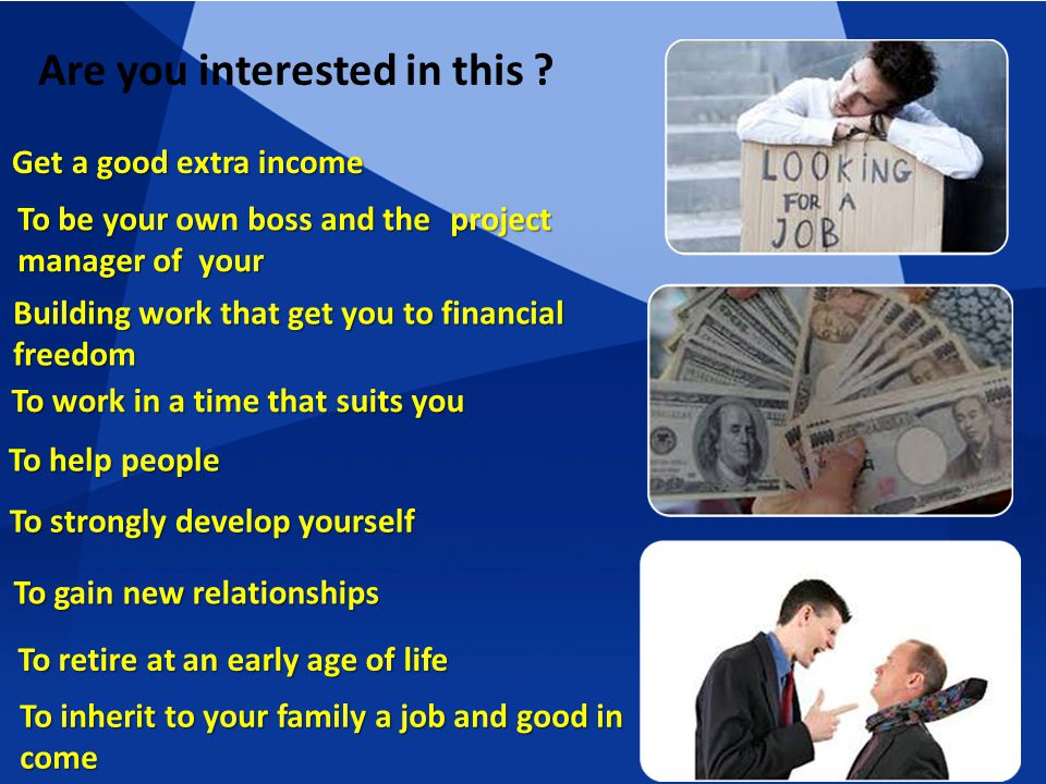 Get a good extra income project To be your own boss and the manager of your Building work that get you to financial freedom To work in a time that suits you To help people To strongly develop yourself To strongly develop yourself To gain new relationships To gain new relationships To retire at an early age of life To inherit to your family a job and good in come Are you interested in this