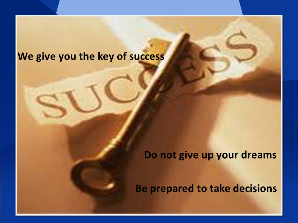 We give you the key of success Do not give up your dreams Be prepared to take decisions