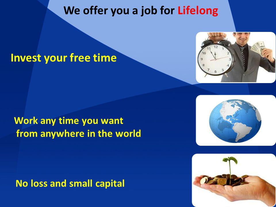 We offer you a job for Lifelong Invest your free time Work any time you want from anywhere in the world No loss and small capital