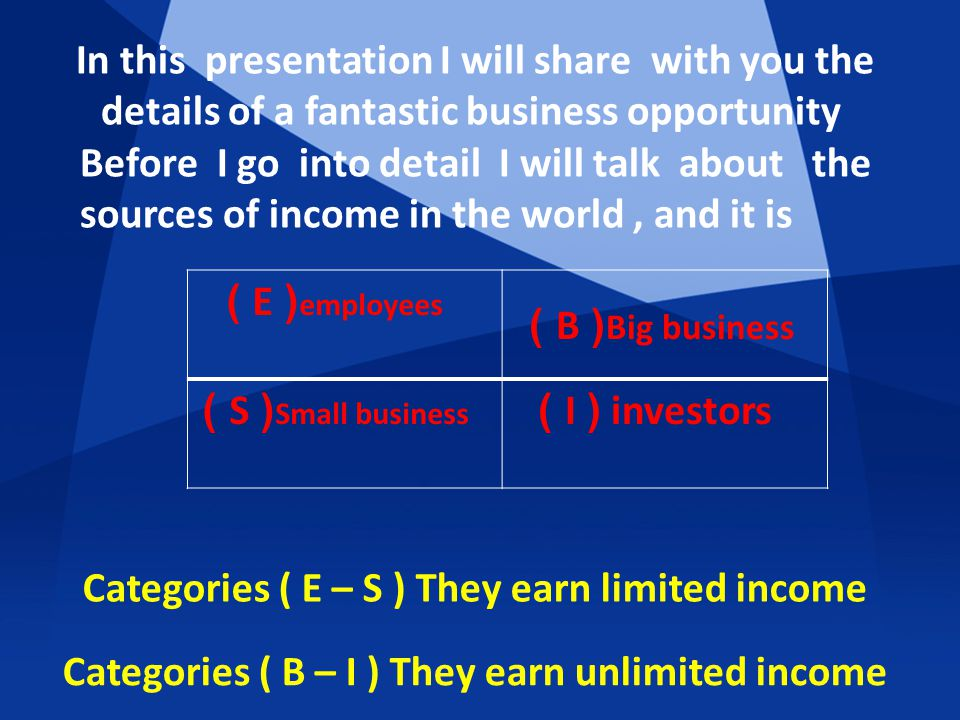 In this presentation I will share with you the details of a fantastic business opportunity Before I go into detail I will talk about the sources of income in the world, and it is Big business ( B ) employees ( E ) investors ( I ) Small business ( S ) Categories ( E – S ) They earn limited income Categories ( B – I ) They earn unlimited income