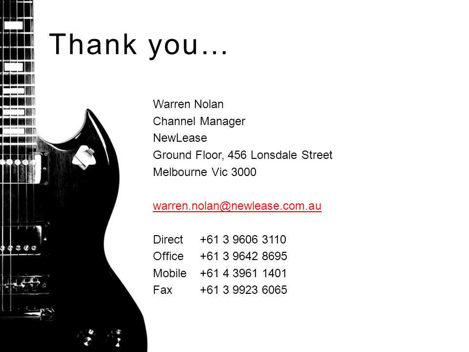 Thank you… Warren Nolan Channel Manager NewLease Ground Floor, 456 Lonsdale Street Melbourne Vic 3000 warren.nolan@newlease.com.au Direct+61 3 9606 3110 Office+61 3 9642 8695 Mobile+61 4 3961 1401 Fax+61 3 9923 6065