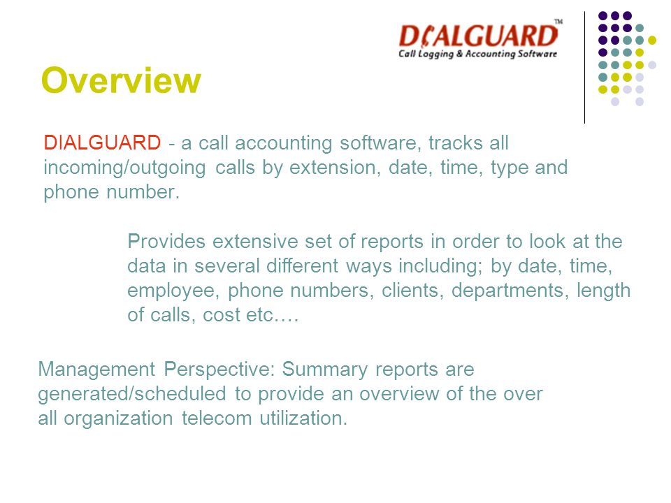 Overview DIALGUARD - a call accounting software, tracks all incoming/outgoing calls by extension, date, time, type and phone number. Provides extensiv