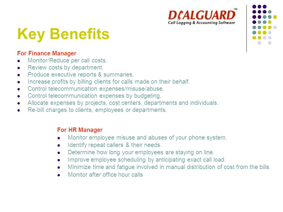 Key Benefits For Finance Manager Monitor/Reduce per call costs. Review costs by department. Produce executive reports & summaries. Increase profits by