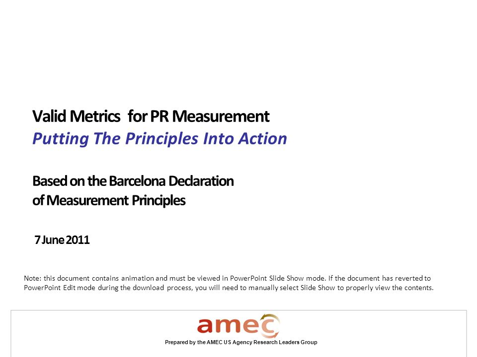 Prepared by the AMEC US Agency Research Leaders Group Valid Metrics for PR Measurement Putting The Principles Into Action Based on the Barcelona Decla