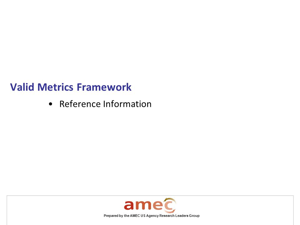 Prepared by the AMEC US Agency Research Leaders Group Valid Metrics Framework Reference Information
