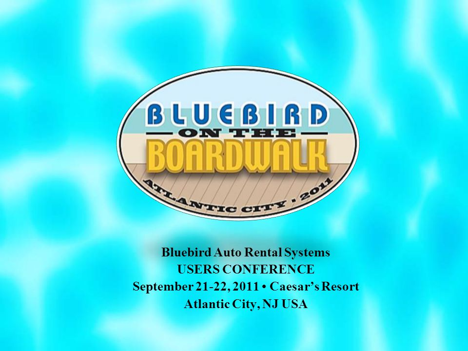 Bluebird Auto Rental Systems USERS CONFERENCE September 21-22, 2011 Caesar's Resort Atlantic City, NJ USA