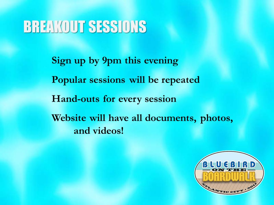 BREAKOUT SESSIONS Sign up by 9pm this evening Popular sessions will be repeated Hand-outs for every session Website will have all documents, photos, and videos!
