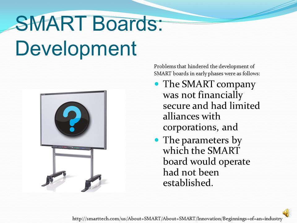 SMART Boards: Development Problems that hindered the development of SMART boards in early phases were as follows: The SMART company was not financially secure and had limited alliances with corporations, and The parameters by which the SMART board would operate had not been established.