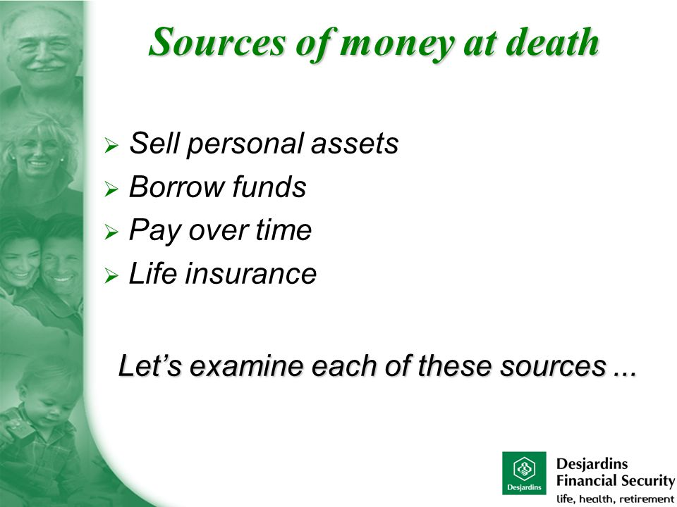  Sell personal assets  Borrow funds  Pay over time  Life insurance Let's examine each of these sources...