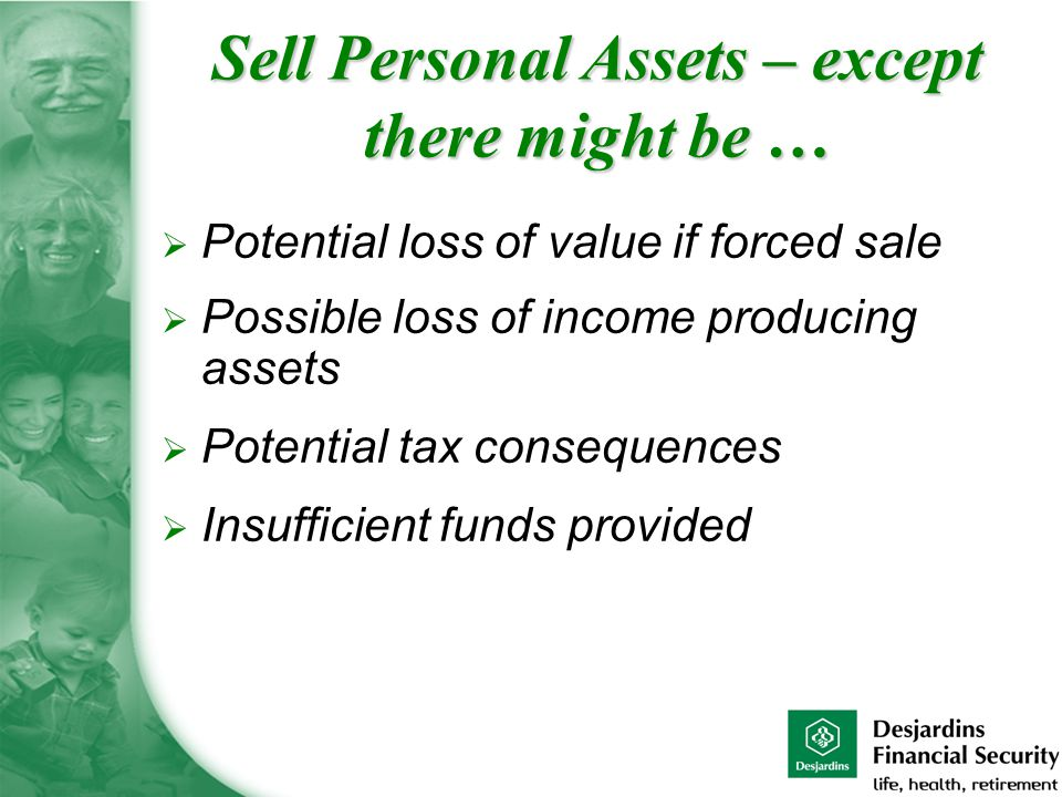  Potential loss of value if forced sale  Possible loss of income producing assets  Potential tax consequences  Insufficient funds provided Sell Personal Assets – except there might be …