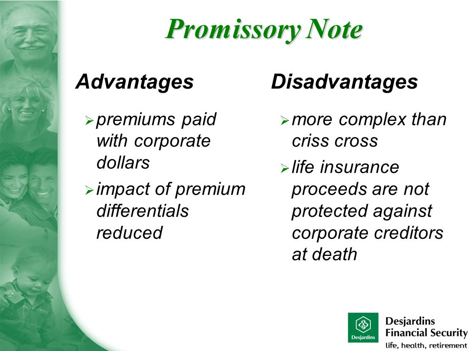 Advantages  premiums paid with corporate dollars  impact of premium differentials reduced Disadvantages  more complex than criss cross  life insurance proceeds are not protected against corporate creditors at death Promissory Note
