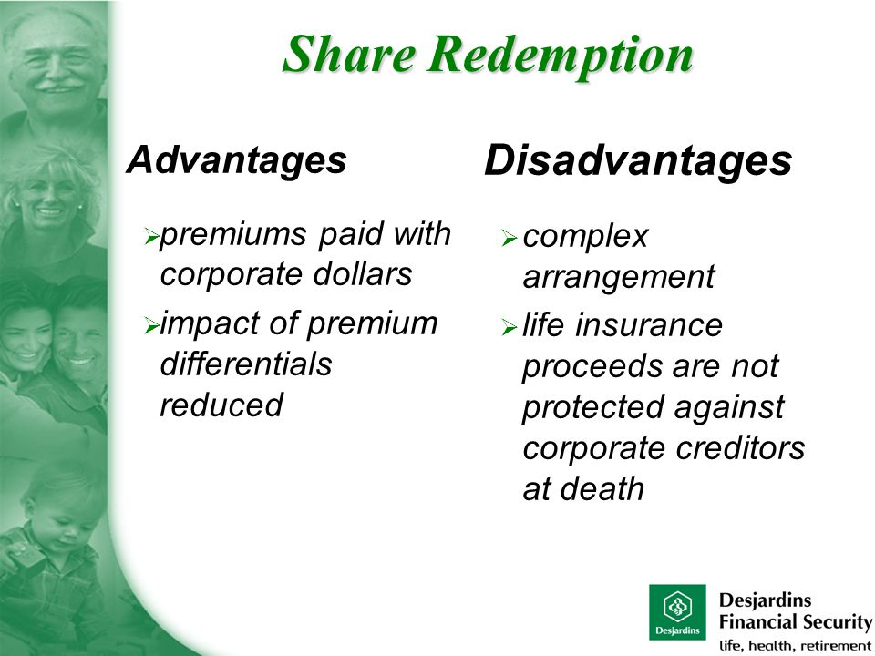 Advantages  premiums paid with corporate dollars  impact of premium differentials reduced Disadvantages  complex arrangement  life insurance proceeds are not protected against corporate creditors at death Share Redemption