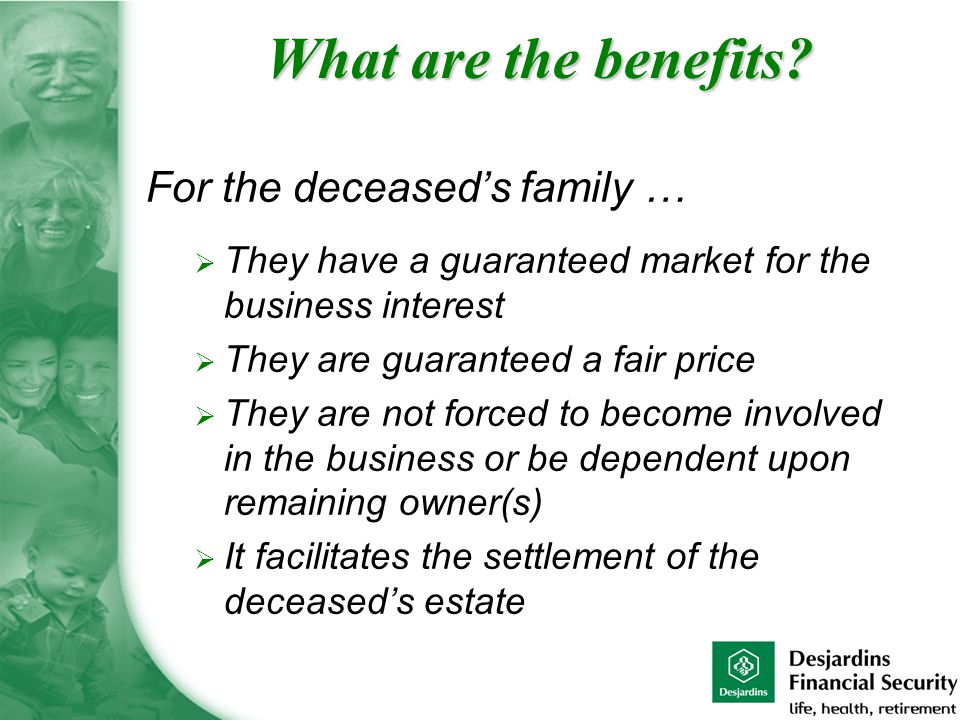 For the deceased's family …  They have a guaranteed market for the business interest  They are guaranteed a fair price  They are not forced to become involved in the business or be dependent upon remaining owner(s)  It facilitates the settlement of the deceased's estate What are the benefits?