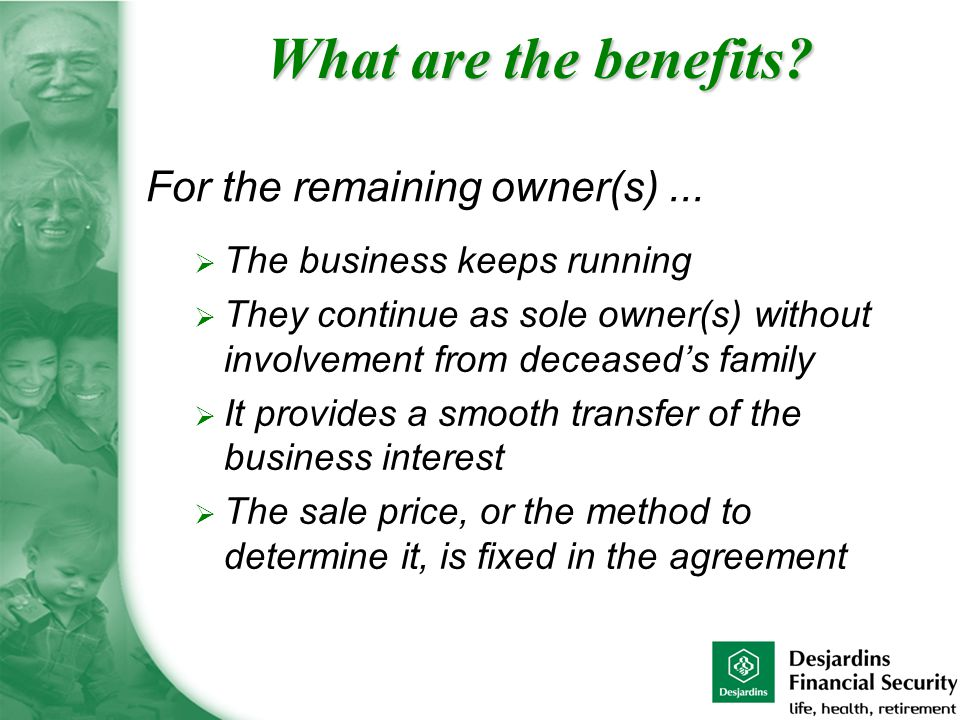  The business keeps running  They continue as sole owner(s) without involvement from deceased's family  It provides a smooth transfer of the business interest  The sale price, or the method to determine it, is fixed in the agreement For the remaining owner(s)...