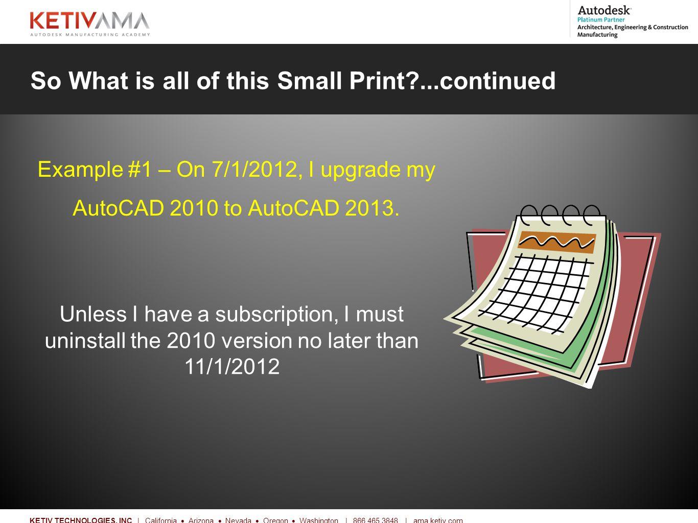 Title KETIV TECHNOLOGIES, INC | California  Arizona  Nevada  Oregon  Washington | 866.465.3848 | ama.ketiv.com So What is all of this Small Print?...continued Example #1 – On 7/1/2012, I upgrade my AutoCAD 2010 to AutoCAD 2013.