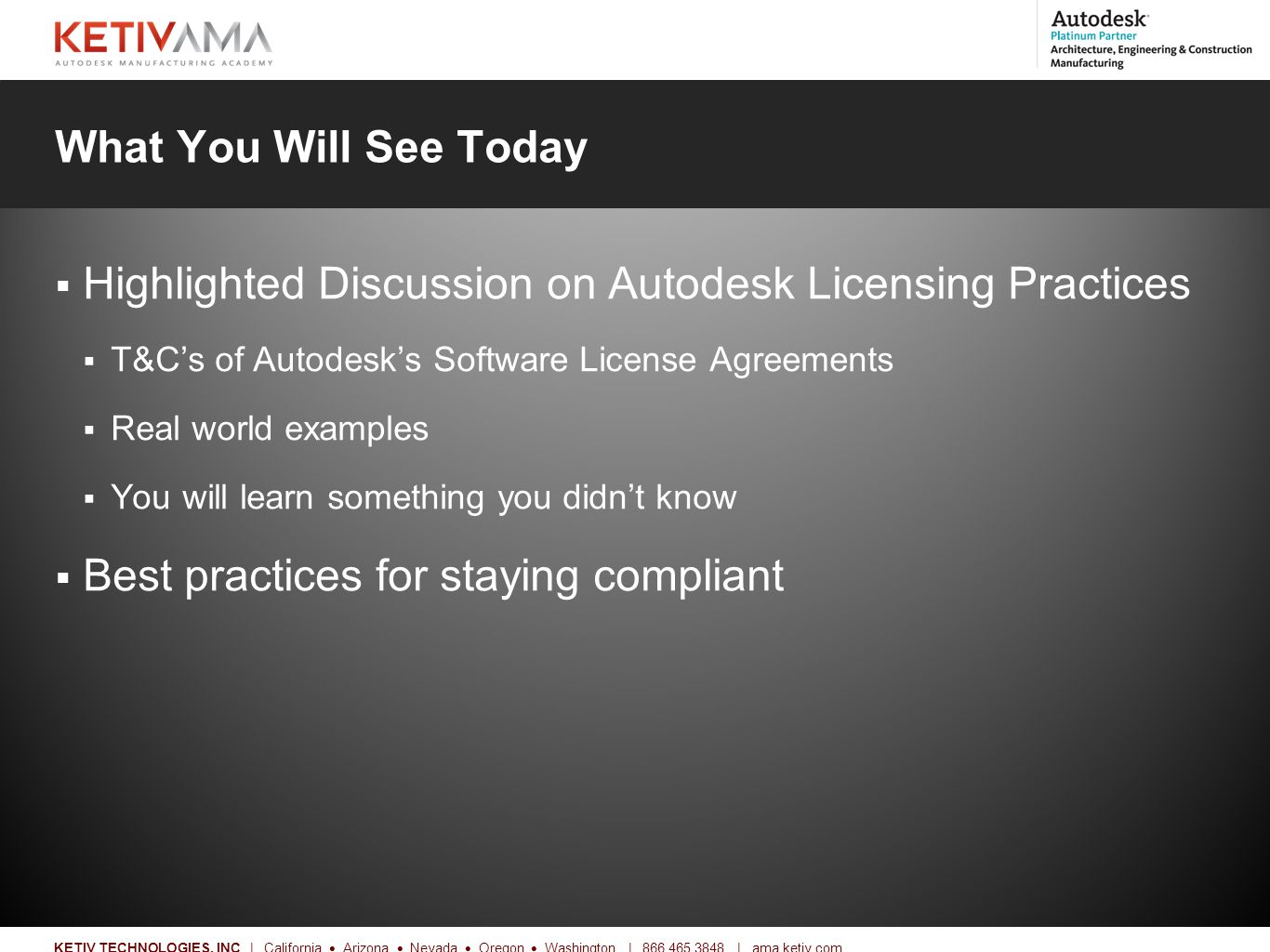 Title KETIV TECHNOLOGIES, INC | California  Arizona  Nevada  Oregon  Washington | 866.465.3848 | ama.ketiv.com What You Will See Today  Highlighted Discussion on Autodesk Licensing Practices  T&C's of Autodesk's Software License Agreements  Real world examples  You will learn something you didn't know  Best practices for staying compliant