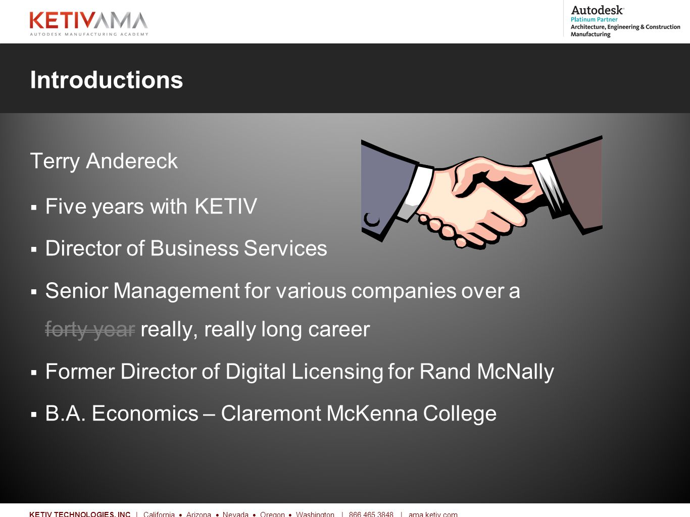 Title KETIV TECHNOLOGIES, INC | California  Arizona  Nevada  Oregon  Washington | 866.465.3848 | ama.ketiv.com Introductions Terry Andereck  Five years with KETIV  Director of Business Services  Senior Management for various companies over a forty year really, really long career  Former Director of Digital Licensing for Rand McNally  B.A.