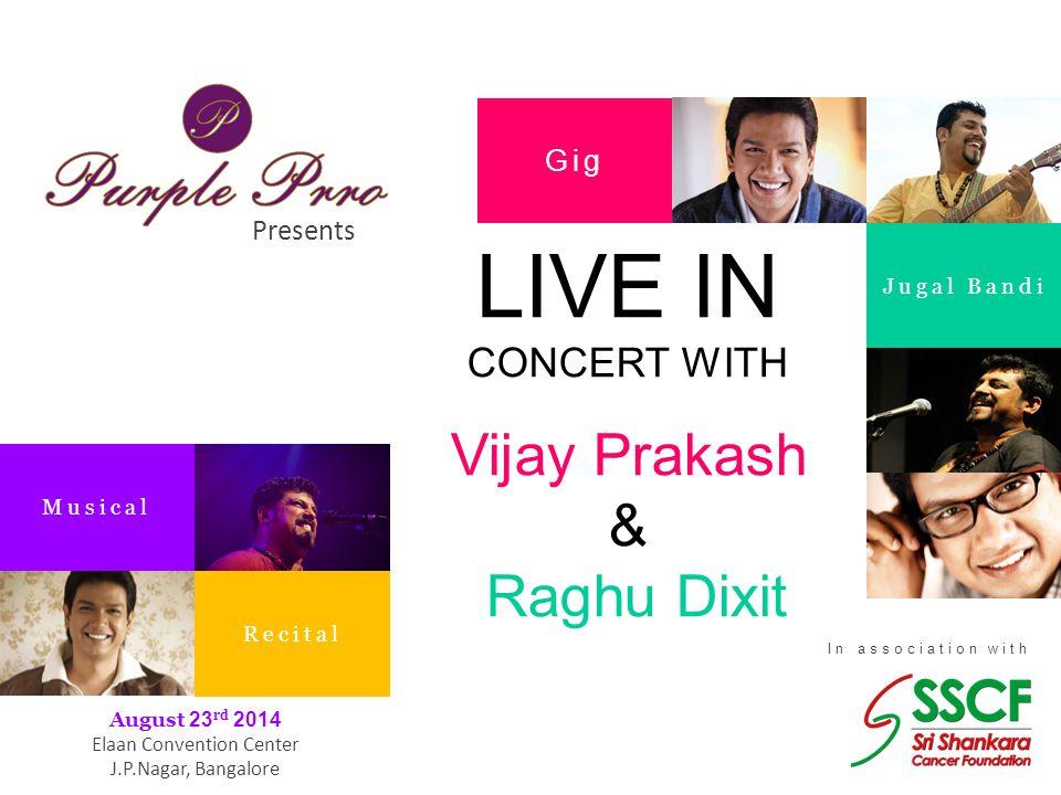 Presents In association with Gig Jugal Bandi Musical Recital August 23 rd 2014 Elaan Convention Center J.P.Nagar, Bangalore LIVE IN CONCERT WITH Vijay Prakash & Raghu Dixit