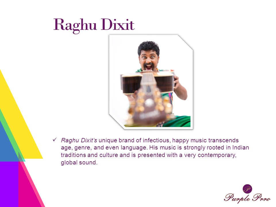 Raghu Dixit Raghu Dixit's unique brand of infectious, happy music transcends age, genre, and even language.