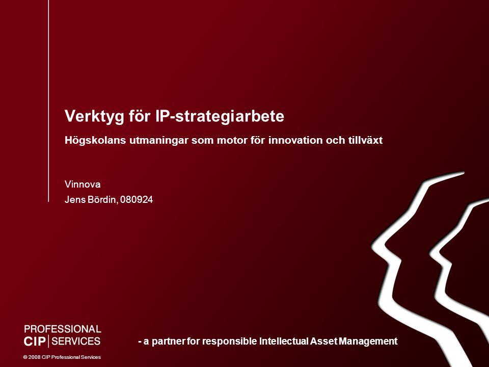 © 2008 CIP Professional Services Verktyg för IP-strategiarbete Högskolans utmaningar som motor för innovation och tillväxt Jens Bördin, 080924 Vinnova - a partner for responsible Intellectual Asset Management