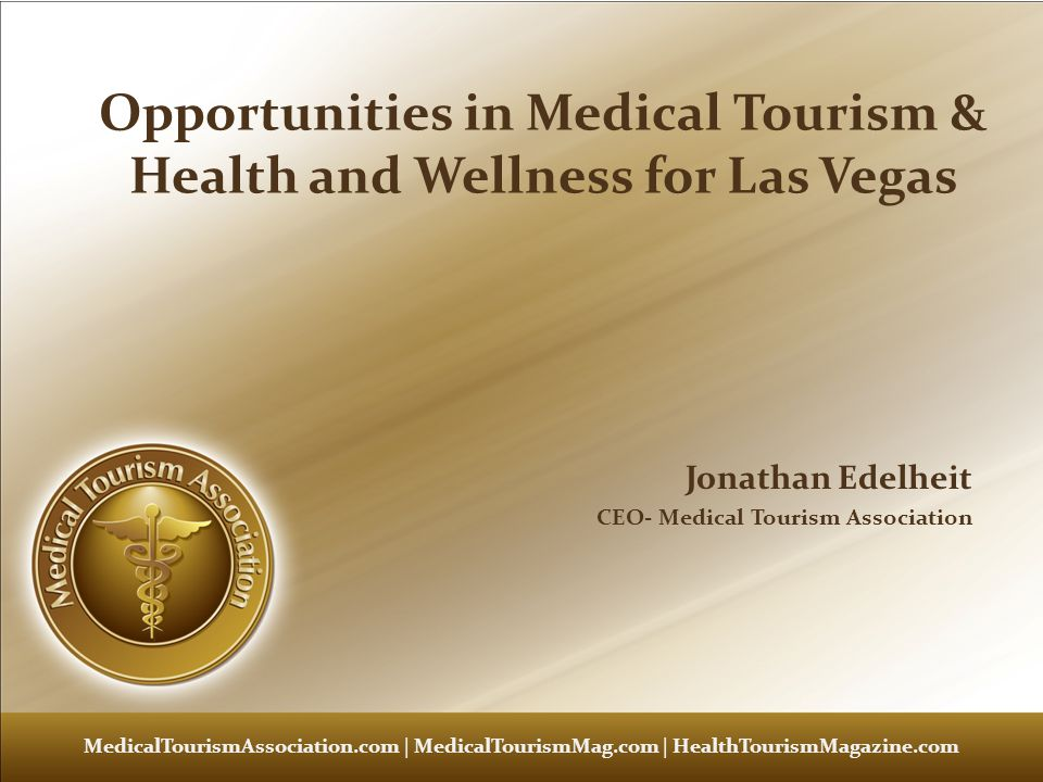 Medical Tourism 101 – Renee Marie Stephano – Medical Tourism Association Advantages of Las Vegas Already has a focus on hospitality and customer service Already has a brand for tourism Has Reputation for spas Wellness, Spas, Checkups, Dental Is Major Conference location International Destination for Foreigners Now just need to turn that into: Partnering with travel agencies for health and wellness Building the brand for healthcare