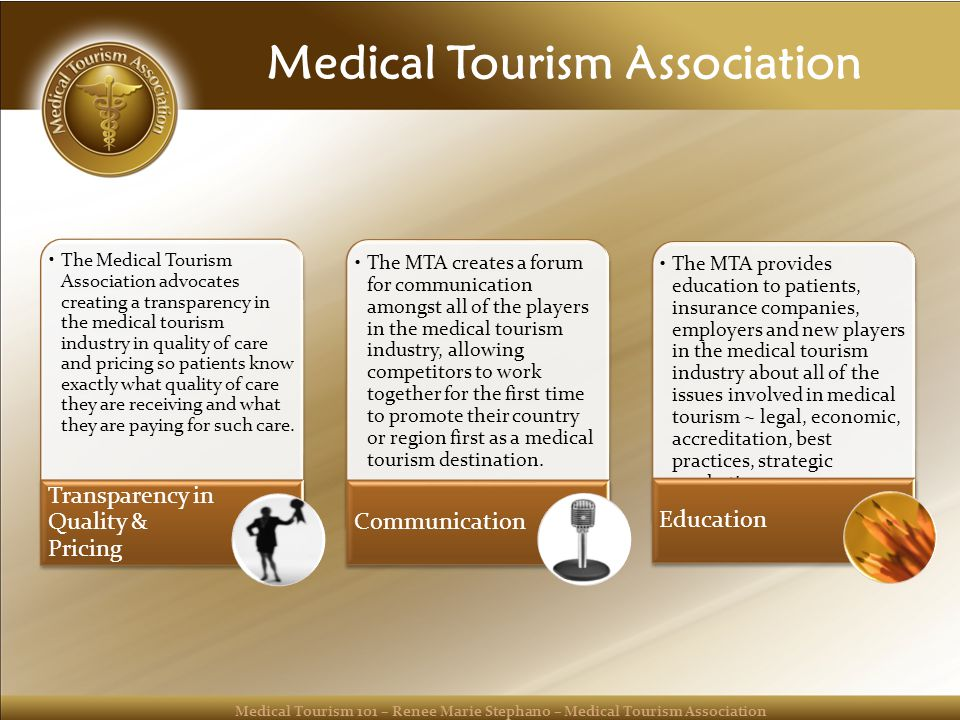 Medical Tourism 101 – Renee Marie Stephano – Medical Tourism Association Medical Tourism Association The Medical Tourism Association advocates creating a transparency in the medical tourism industry in quality of care and pricing so patients know exactly what quality of care they are receiving and what they are paying for such care.