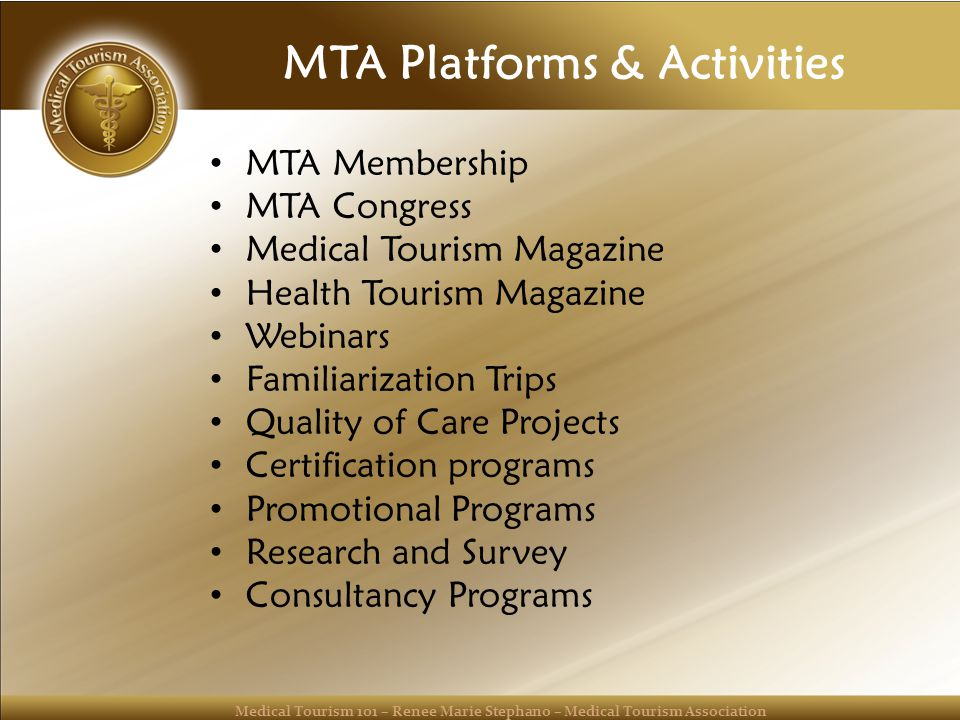 Medical Tourism 101 – Renee Marie Stephano – Medical Tourism Association MTA Platforms & Activities MTA Membership MTA Congress Medical Tourism Magazine Health Tourism Magazine Webinars Familiarization Trips Quality of Care Projects Certification programs Promotional Programs Research and Survey Consultancy Programs