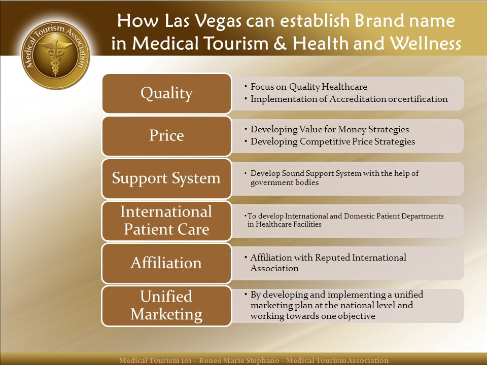 Medical Tourism 101 – Renee Marie Stephano – Medical Tourism Association How Las Vegas can establish Brand name in Medical Tourism & Health and Wellness Focus on Quality Healthcare Implementation of Accreditation or certification Quality Developing Value for Money Strategies Developing Competitive Price Strategies Price Develop Sound Support System with the help of government bodies Support System To develop International and Domestic Patient Departments in Healthcare Facilities International Patient Care Affiliation with Reputed International Association Affiliation By developing and implementing a unified marketing plan at the national level and working towards one objective Unified Marketing
