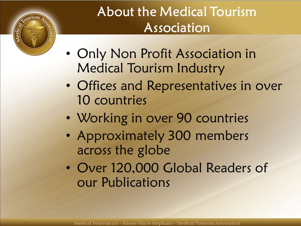 Medical Tourism 101 – Renee Marie Stephano – Medical Tourism Association About the Medical Tourism Association Only Non Profit Association in Medical Tourism Industry Offices and Representatives in over 10 countries Working in over 90 countries Approximately 300 members across the globe Over 120,000 Global Readers of our Publications