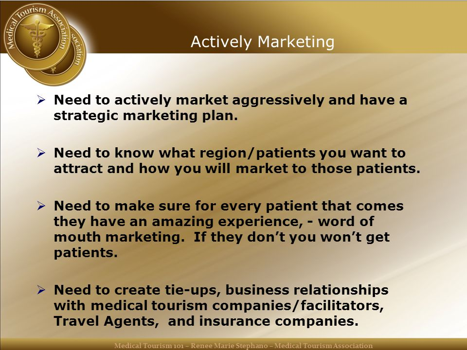 Medical Tourism 101 – Renee Marie Stephano – Medical Tourism Association Actively Marketing  Need to actively market aggressively and have a strategic marketing plan.