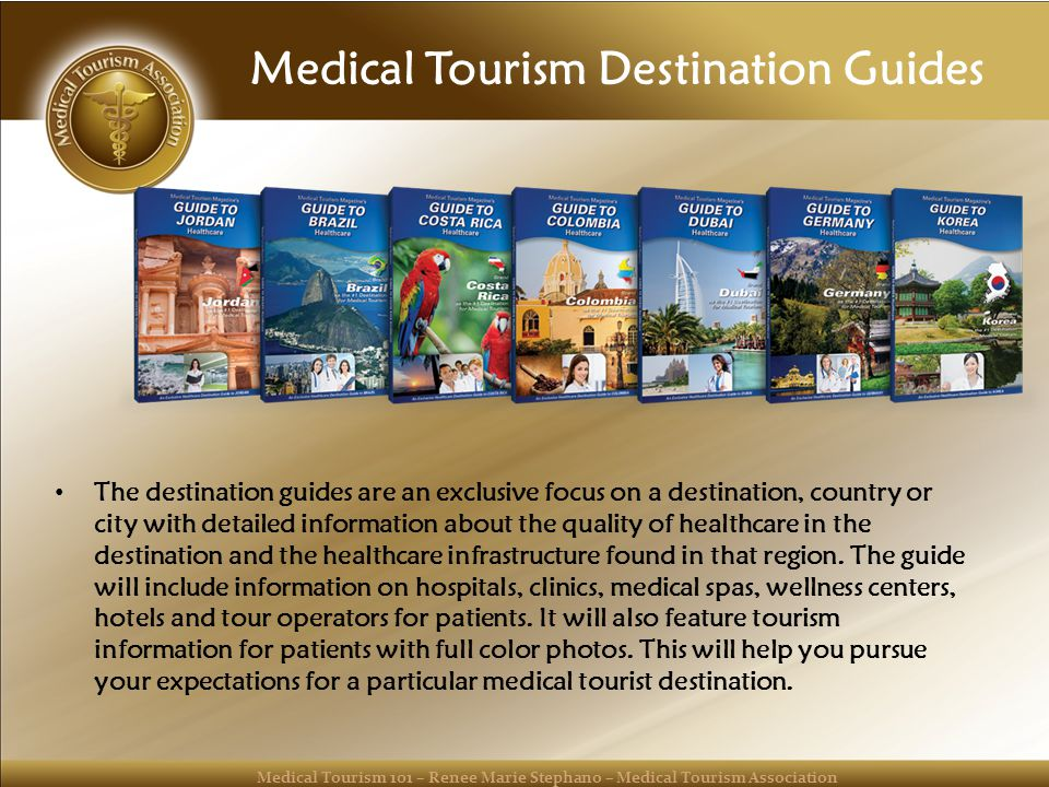 Medical Tourism 101 – Renee Marie Stephano – Medical Tourism Association Medical Tourism Destination Guides The destination guides are an exclusive focus on a destination, country or city with detailed information about the quality of healthcare in the destination and the healthcare infrastructure found in that region.