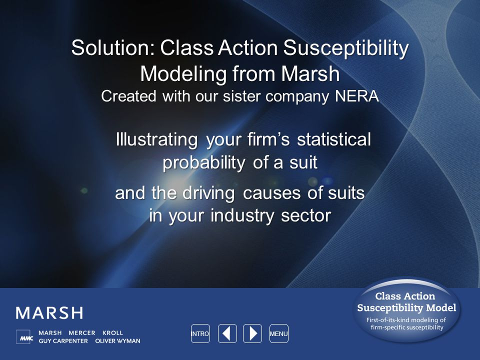 Solution: Class Action Susceptibility Modeling from Marsh Created with our sister company NERA Illustrating your firm's statistical probability of a suit Illustrating your firm's statistical probability of a suit and the driving causes of suits in your industry sector INTROMENU