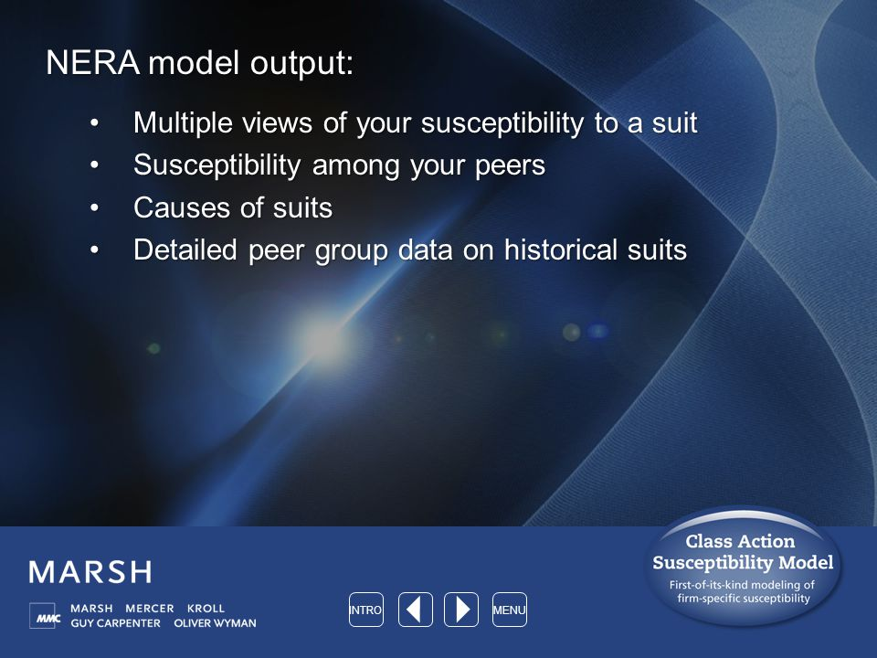 NERA model output: Multiple views of your susceptibility to a suitMultiple views of your susceptibility to a suit Susceptibility among your peersSusceptibility among your peers Causes of suitsCauses of suits Detailed peer group data on historical suitsDetailed peer group data on historical suits INTROMENU