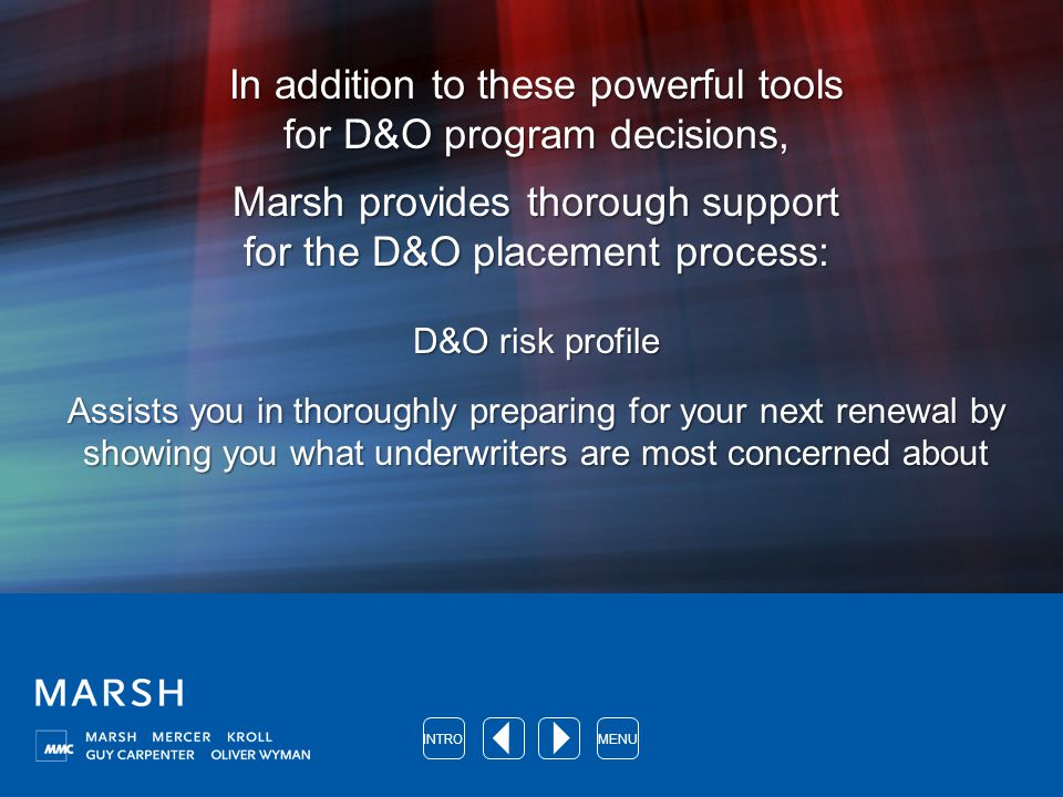 In addition to these powerful tools for D&O program decisions, Marsh provides thorough support for the D&O placement process: D&O risk profile Assists you in thoroughly preparing for your next renewal by showing you what underwriters are most concerned about MENUINTRO