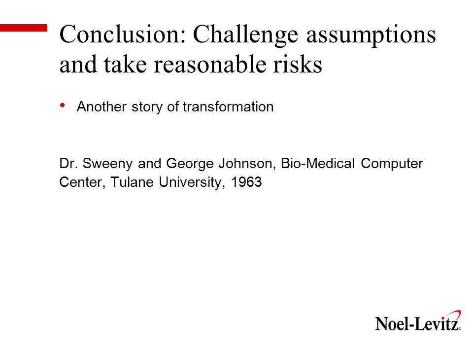 Conclusion: Challenge assumptions and take reasonable risks Another story of transformation Dr.