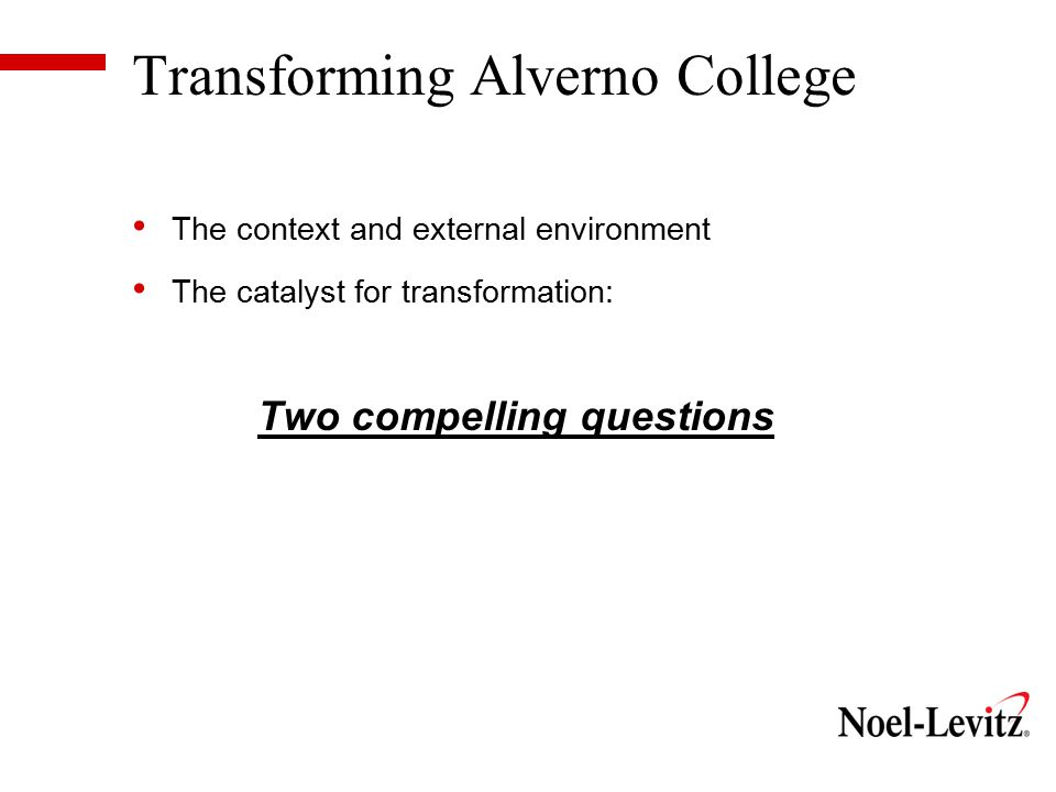 Transforming Alverno College The context and external environment The catalyst for transformation: Two compelling questions