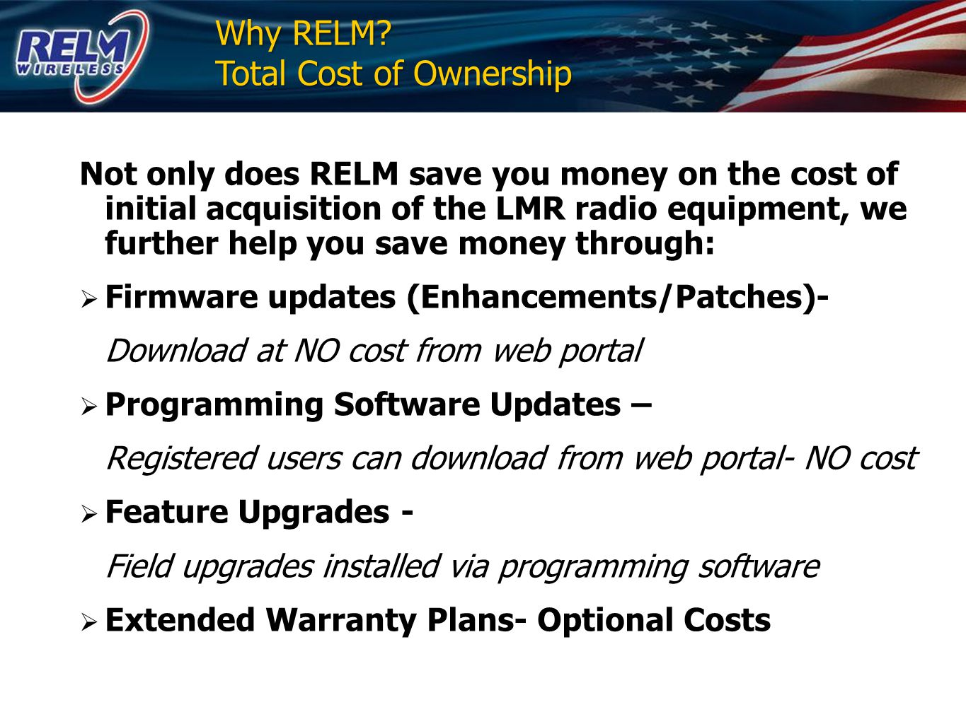 Initial Cost $1,000 - $1,500 portable $1,950 - $2,500 mobile *Based on Options 3-Year Warranty For Volume Purchases RELM's Flat Rate For Radio Repair is $190 Versus $394 for the Market Leader Year 1 Total Cost of Ownership Year 7 MTBF Calculation = 721,059 Hours (82 yrs) After 1 Year 99.2% of Products Are Failure-Free After 1 Year 99.2% of Products Are Failure-Free After 10 Years 95% of Products Are Failure- Free After 10 Years 95% of Products Are Failure- Free Total Cost of Ownership from RELM includes the following (at no additional charge): 1) Firmware revision updates 2) Programming Software Editor updates 3) Customer Service/Technical Support for life of the product